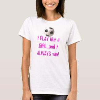 I PLAY like a GIRL...and I ALWAY... T-Shirt