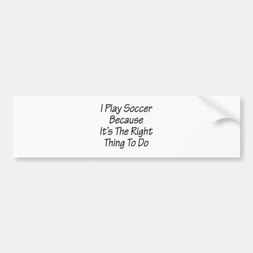 I Play Soccer Because It's The Right Thing To Do Bumper Stickers