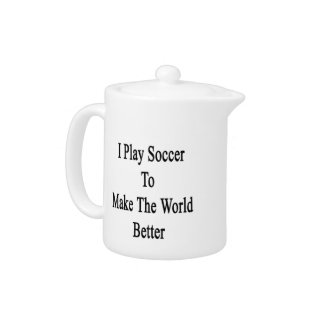 I Play Soccer To Make The World Better