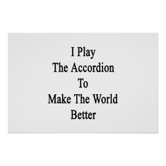 I Play The Accordion To Make The World Better Poster