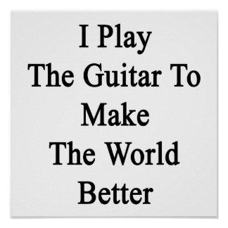 I Play The Guitar To Make The World Better Poster