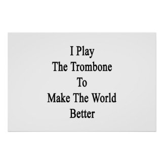 I Play The Trombone To Make The World Better Poster
