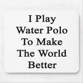 I Play Water Polo To Make The World Better Mouse Pads