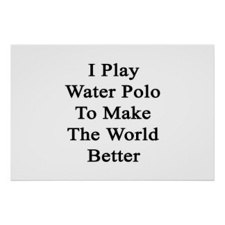 I Play Water Polo To Make The World Better Poster