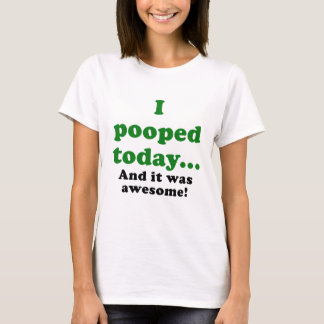 I Pooped Today and it was Awesome T-Shirt
