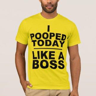 I POOPED TODAY, LIKE A BOSS T-Shirt