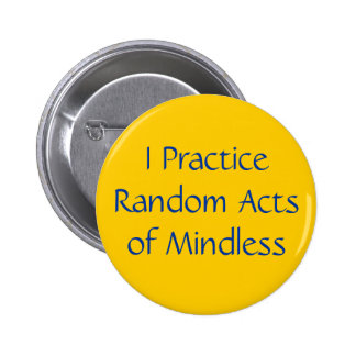 I Practice Random Acts of Mindless Pinback Button