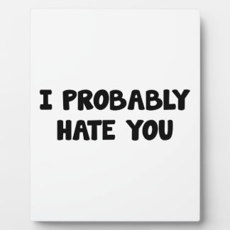 I Probably Hate You Plaque