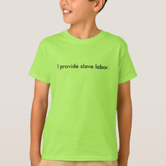 I provide slave labor. T-Shirt