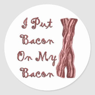 I Put Bacon On My Bacon Classic Round Sticker