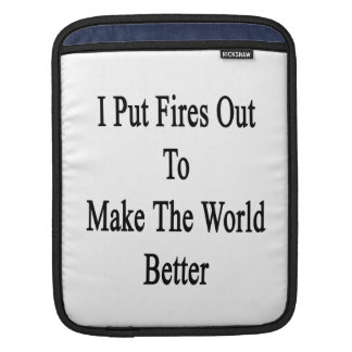 I Put Fires Out To Make The World Better iPad Sleeve