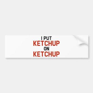 I Put Ketchup On Ketchup Bumper Sticker