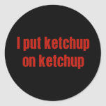 I Put Ketchup on Ketchup Classic Round Sticker