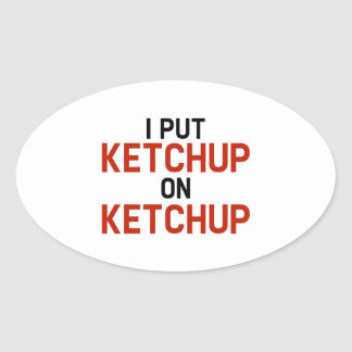 I Put Ketchup On Ketchup Oval Sticker