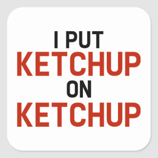 I Put Ketchup On Ketchup Square Sticker