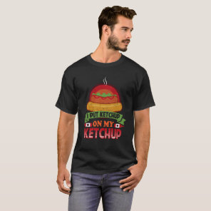 I Put Ketchup On My Ketchup Funny Food Condiment T-Shirt
