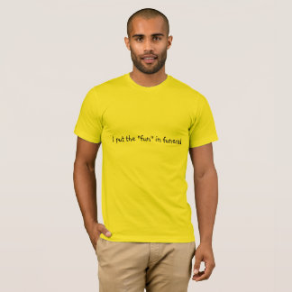 """I put the """"fun"""" in funeral T-Shirt"""