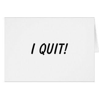 I Quit Greeting Card