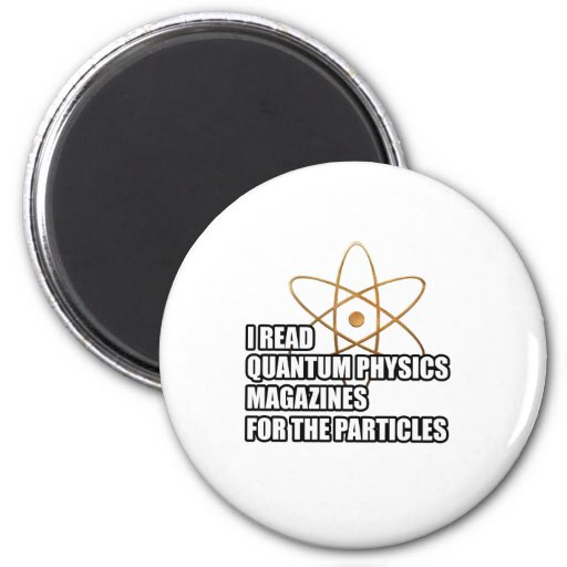 I read quantum physics magazines for the particles fridge magnets