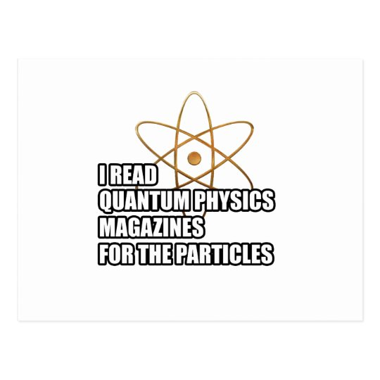 I read quantum physics magazines for the particles postcard