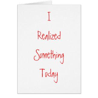 I Realized Something Today Card
