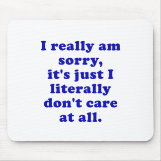 I Really Am Sorry Its just I Literally Dont Care Mouse Pad