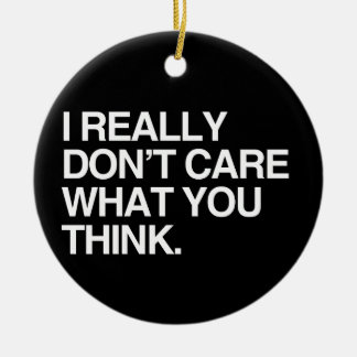 I REALLY DON'T CARE WHAT YOU THINK Double-Sided CERAMIC ROUND CHRISTMAS ORNAMENT