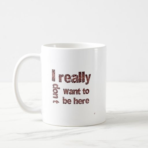I Really Don't Want to be Here Coffee Mug