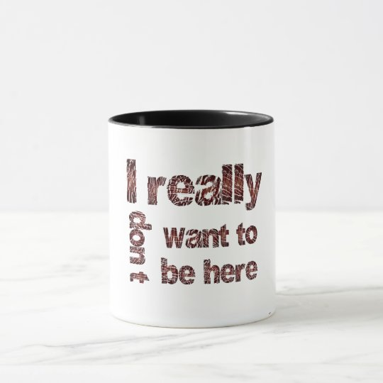 I Really Don't Want to be Here Mug