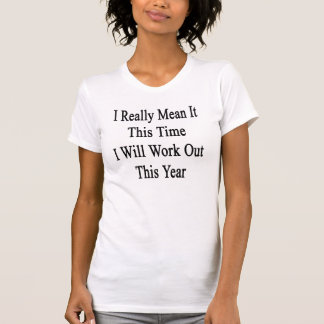 I Really Mean It This Time I Will Work Out This Ye Tshirt