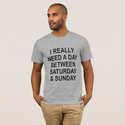 I REALLY NEED A DAY BETWEEN SATURDAY & SUNDAY T-Shirt