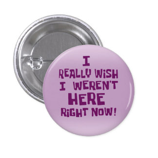I really wish I weren't here right now! Funny 1 Inch Round Button
