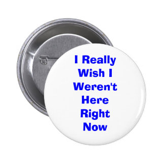 I Really Wish I Weren't Here Right Now Pinback Button