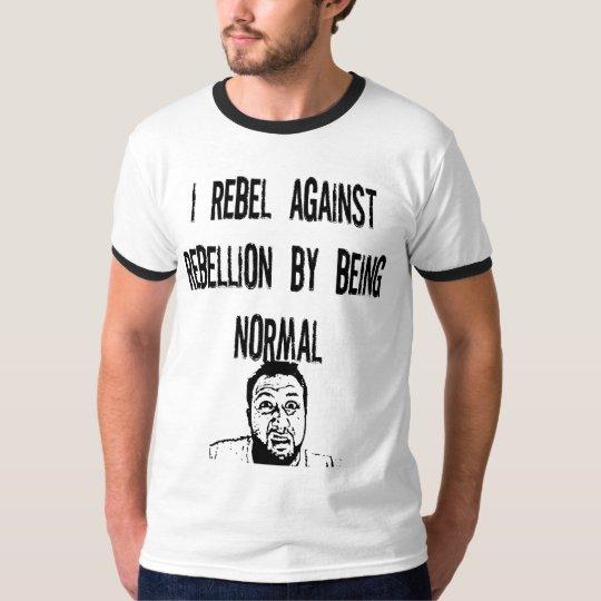 I rebel against rebellion T-Shirt