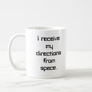 I receive my directions from space.... coffee mug