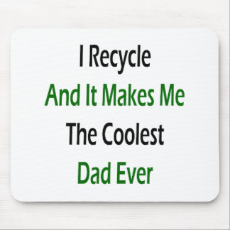 I Recycle And It Makes Me The Coolest Dad Ever Mousepads