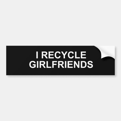 I RECYCLE GIRLFRIENDS BUMPER STICKERS