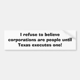 I refuse to believe corporations are people until bumper sticker