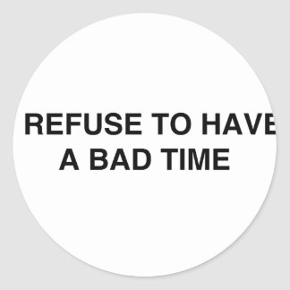 I refuse to have a bad time classic round sticker