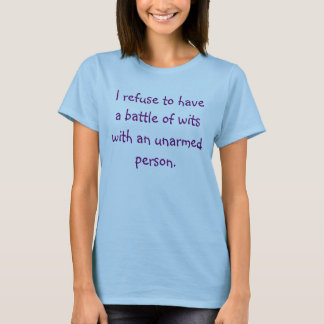 I refuse to have a battle of wits with an unarm... T-Shirt