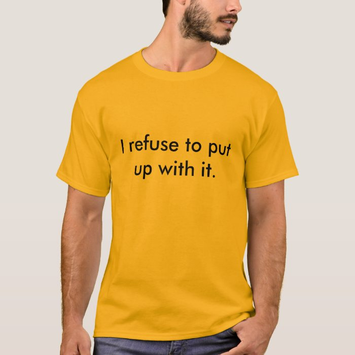 I refuse to put up with it. T-Shirt