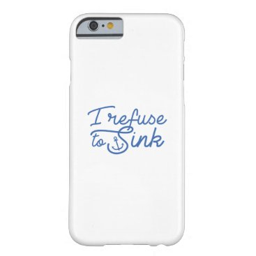 I Refuse To Sink Barely There iPhone 6 Case
