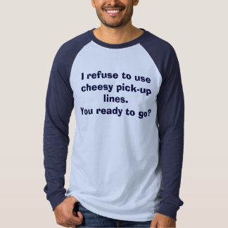 I refuse to use cheesy pick-up lines. T-Shirt
