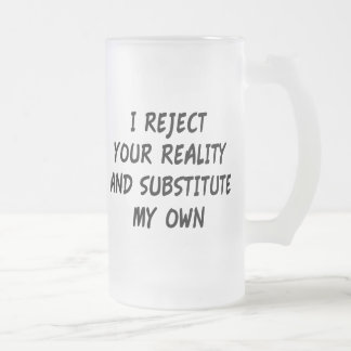 I Reject Your Reality And Substitute My Own 16 Oz Frosted Glass Beer Mug