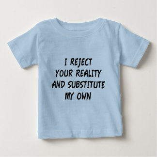 I Reject Your Reality And Substitute My Own Baby T-Shirt
