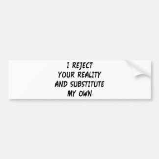 I Reject Your Reality And Substitute My Own Bumper Sticker