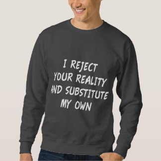 I Reject Your Reality And Substitute My Own Sweatshirt