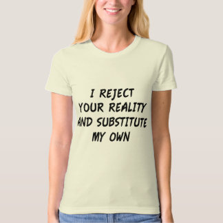 I Reject Your Reality And Substitute My Own T Shirt