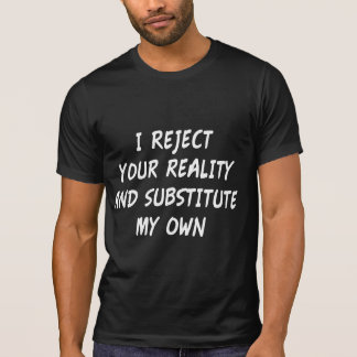 I Reject Your Reality And Substitute My Own Tee Shirt