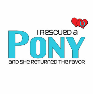 I Rescued a Pony (Female Pony) Acrylic Cut Outs